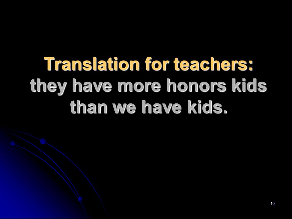 10 Translation for teachers: they have more honors kids than we have kids.