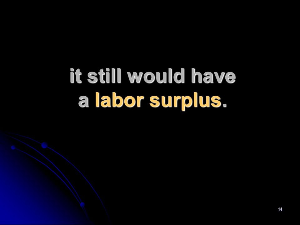 14 it still would have a labor surplus.