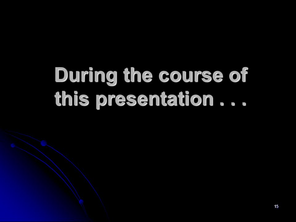 15 During the course of this presentation...