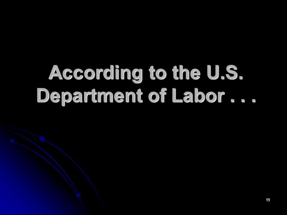 19 According to the U.S. Department of Labor...