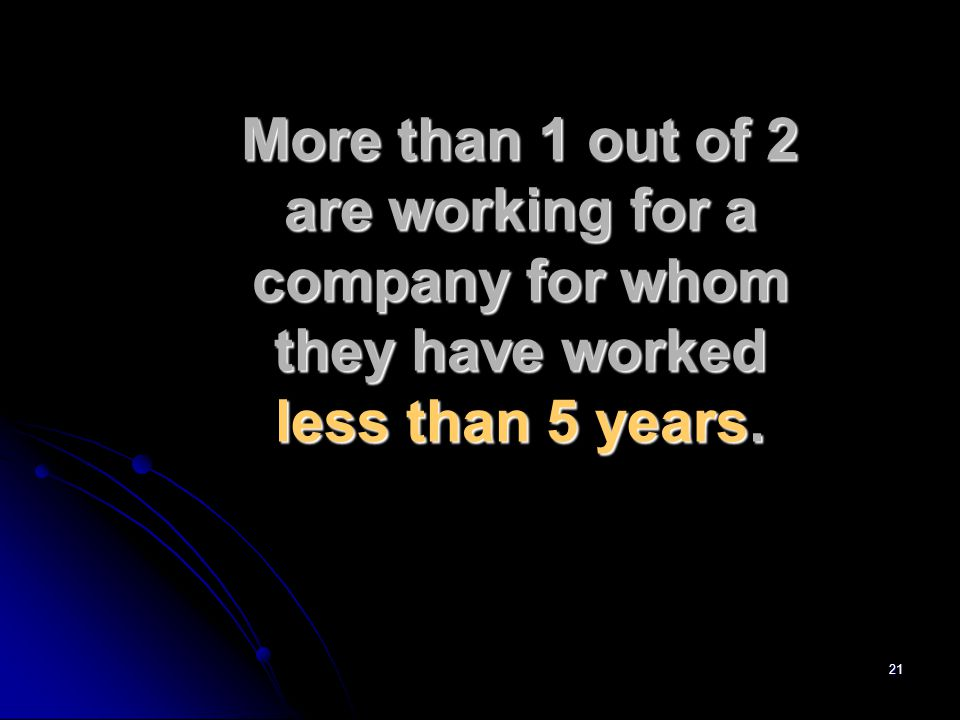 21 More than 1 out of 2 are working for a company for whom they have worked less than 5 years.
