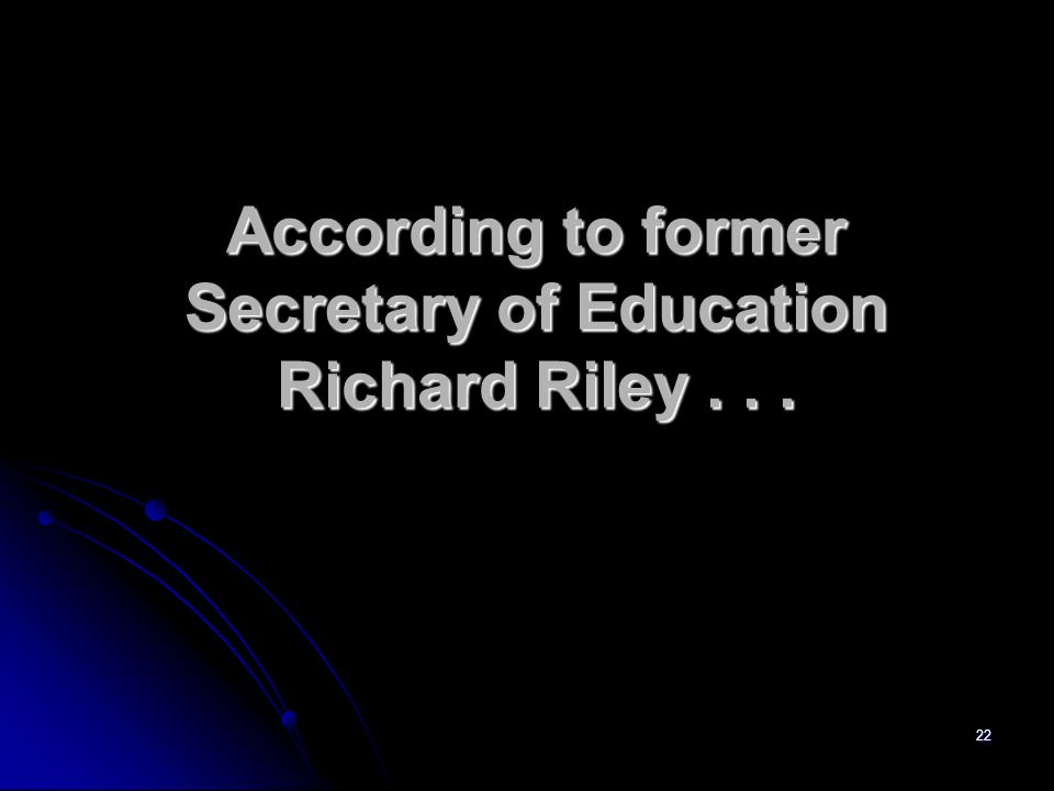 22 According to former Secretary of Education Richard Riley...
