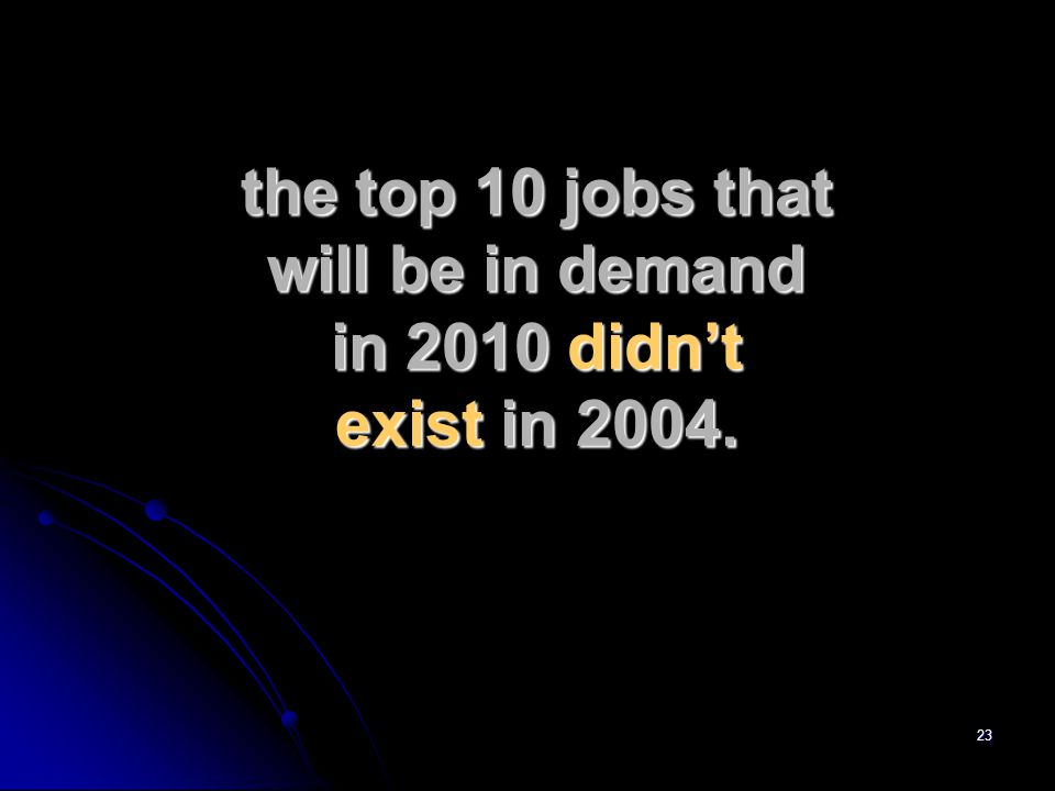 23 the top 10 jobs that will be in demand in 2010 didn't exist in 2004.