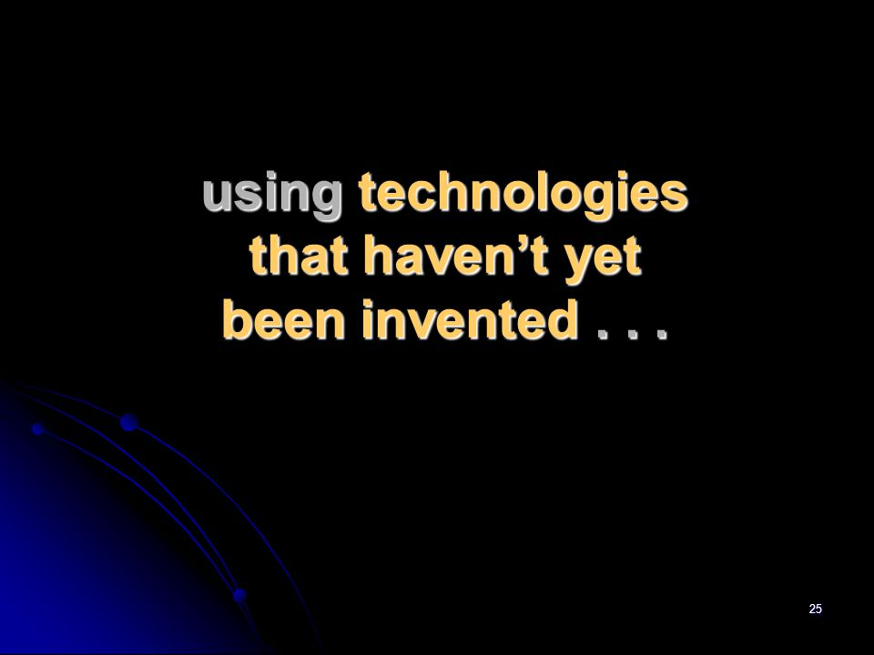 25 using technologies that haven't yet been invented...