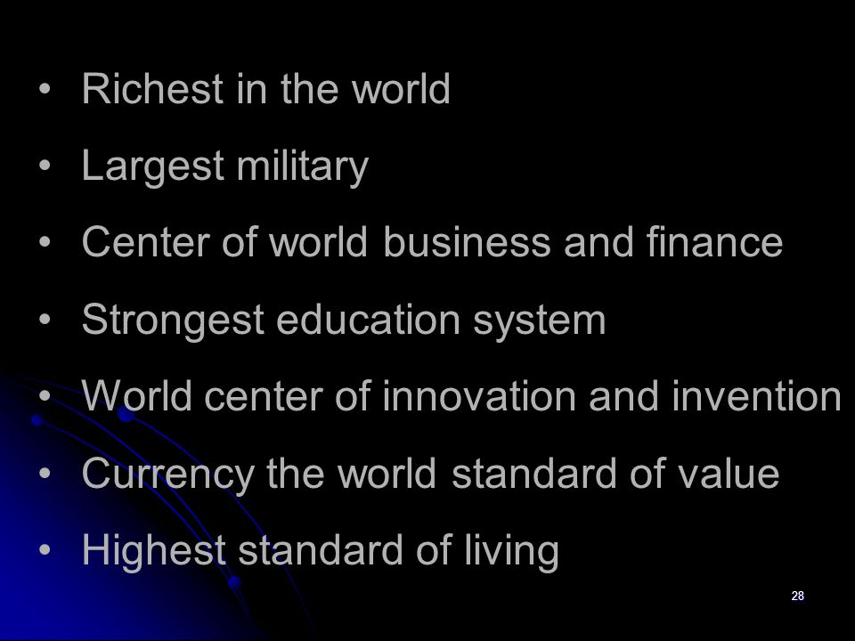 28 Richest in the world Largest military Center of world business and finance Strongest education system World center of innovation and invention Currency the world standard of value Highest standard of living