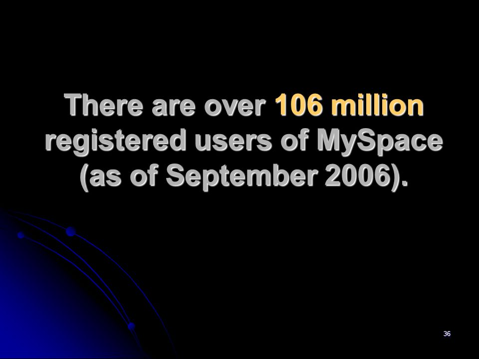 36 There are over 106 million registered users of MySpace (as of September 2006).