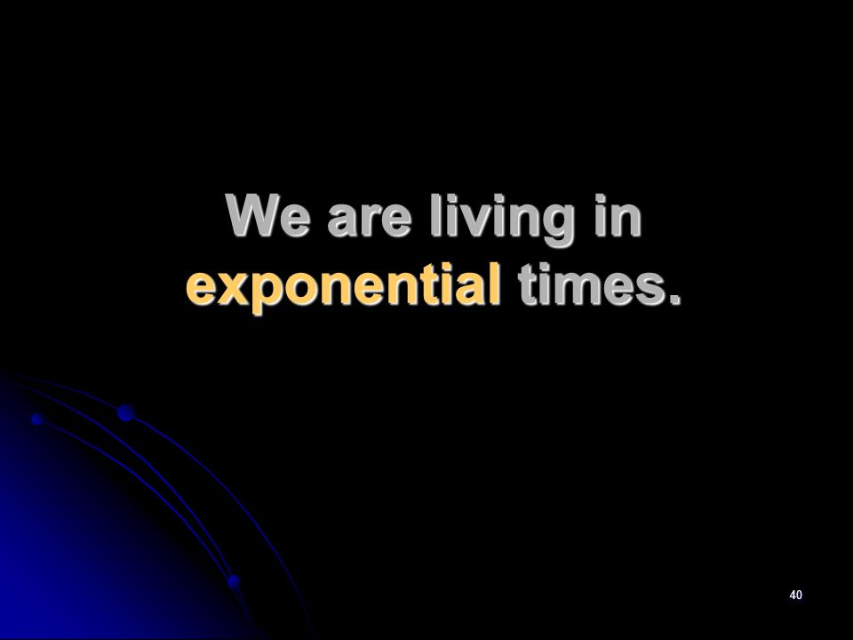 40 We are living in exponential times.