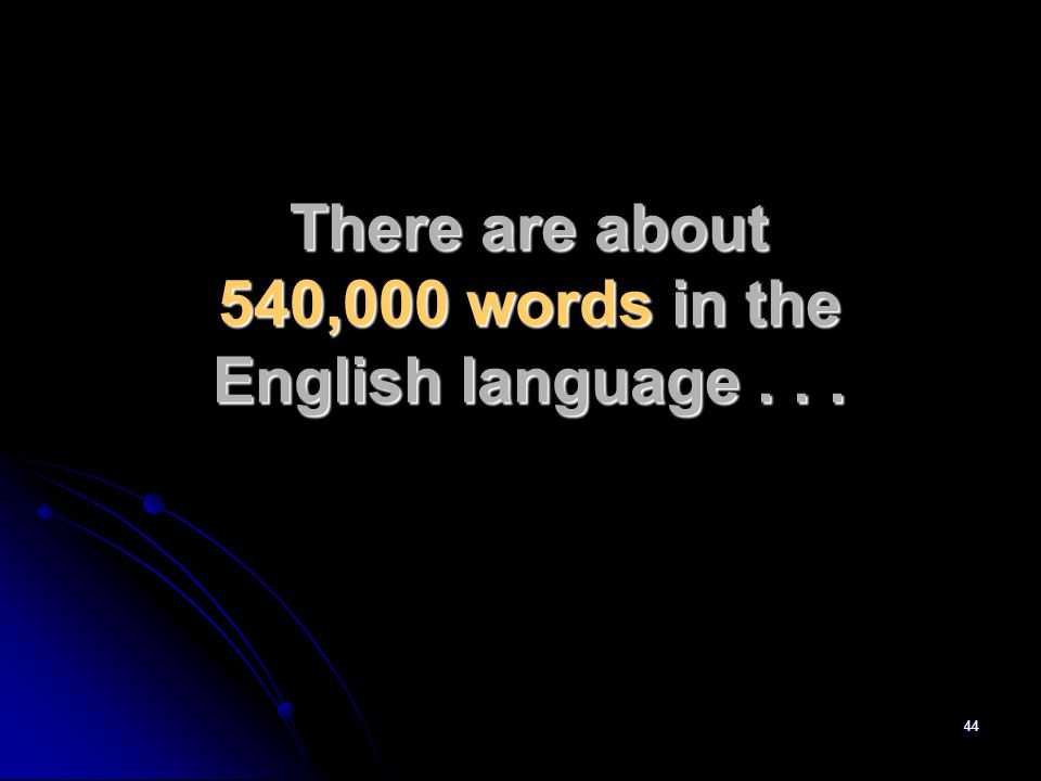 44 There are about 540,000 words in the English language...