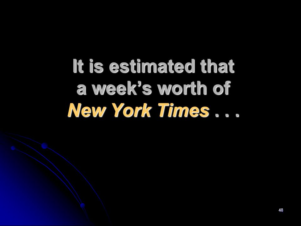 48 It is estimated that a week's worth of New York Times...