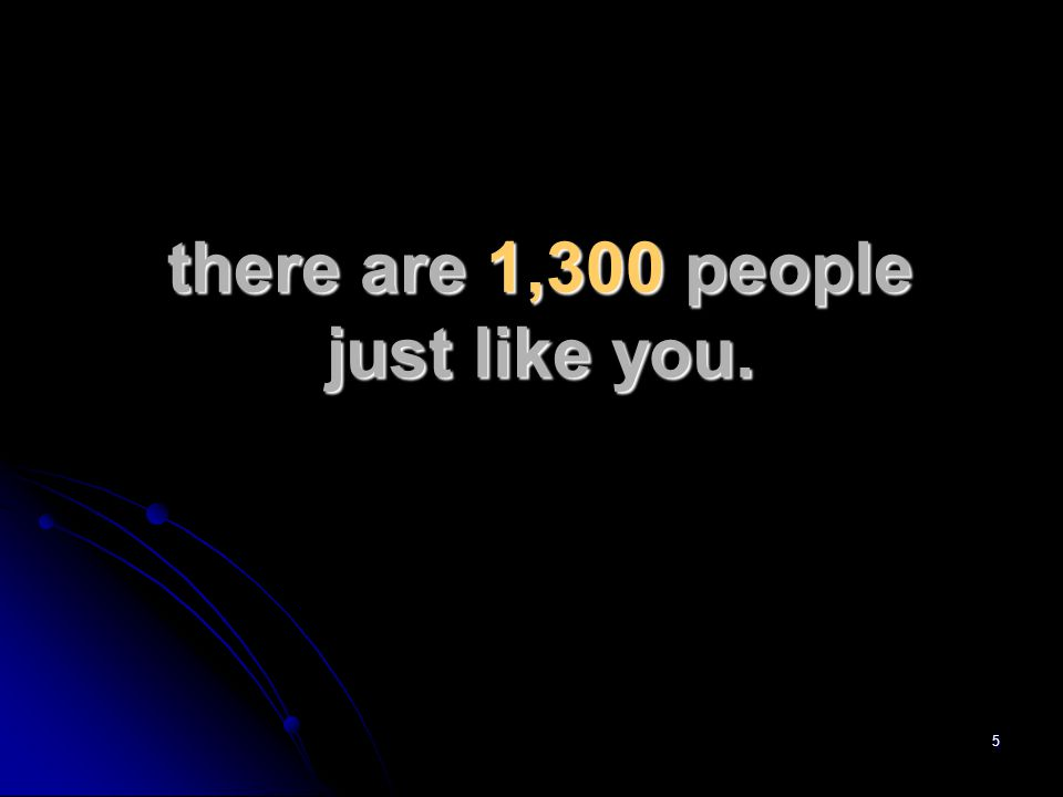 5 there are 1,300 people just like you.