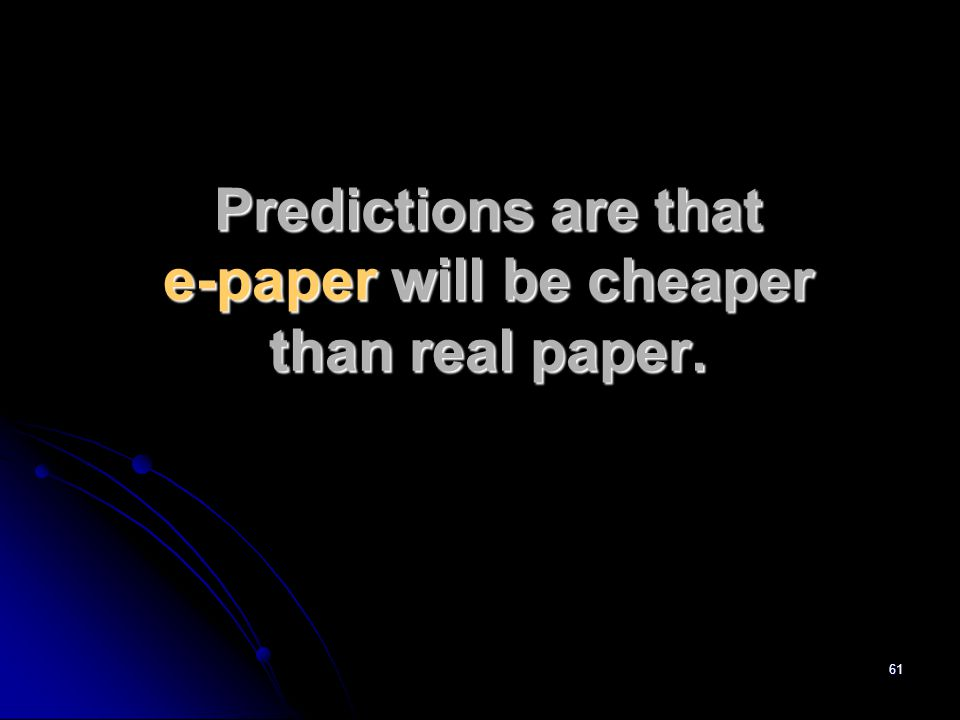 61 Predictions are that e-paper will be cheaper than real paper.