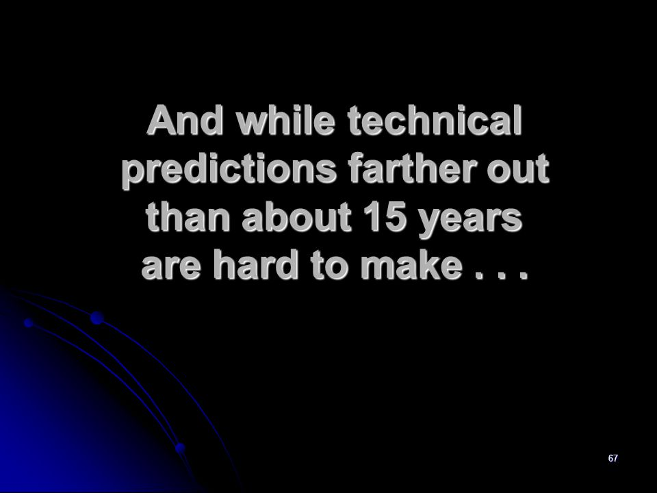67 And while technical predictions farther out than about 15 years are hard to make...