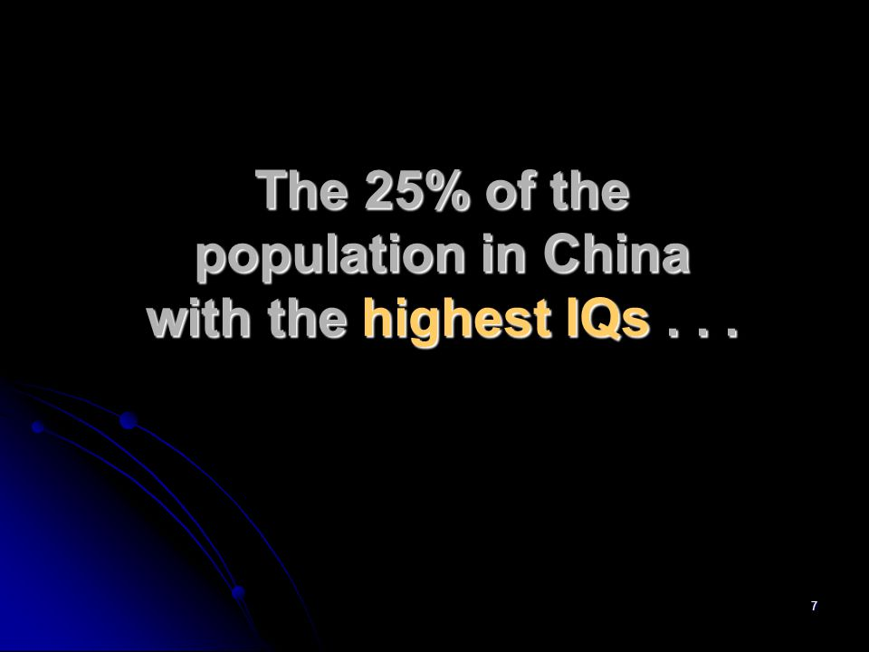 7 The 25% of the population in China with the highest IQs...