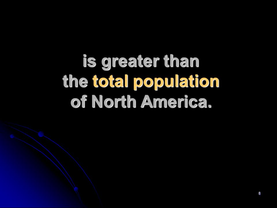 8 is greater than the total population of North America.