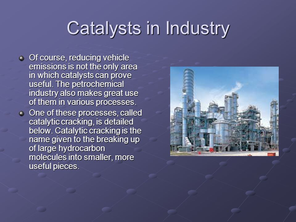 Catalysts in Industry Of course, reducing vehicle emissions is not the only area in which catalysts can prove useful.