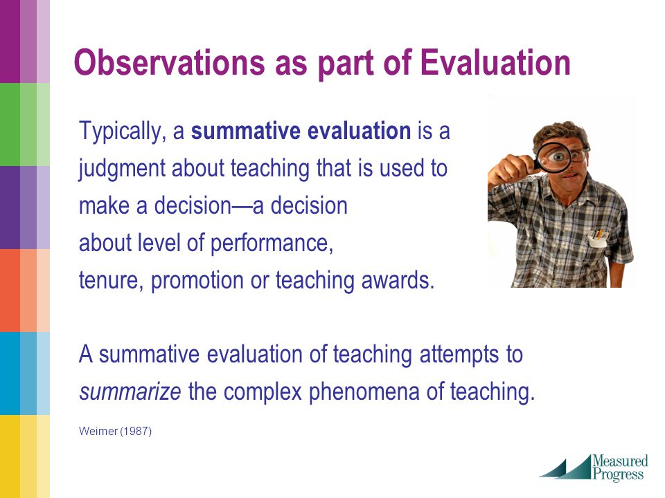 Observations as part of Evaluation Typically, a summative evaluation is a judgment about teaching that is used to make a decision—a decision about level of performance, tenure, promotion or teaching awards.