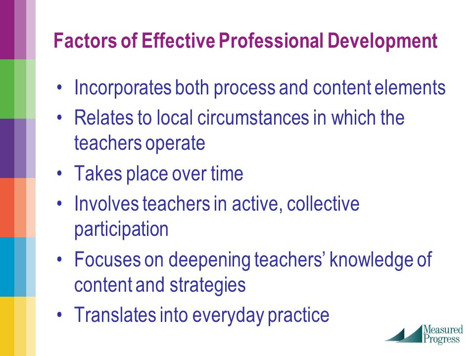 Factors of Effective Professional Development Incorporates both process and content elements Relates to local circumstances in which the teachers operate Takes place over time Involves teachers in active, collective participation Focuses on deepening teachers' knowledge of content and strategies Translates into everyday practice