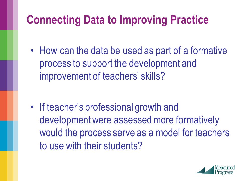 Connecting Data to Improving Practice How can the data be used as part of a formative process to support the development and improvement of teachers' skills.