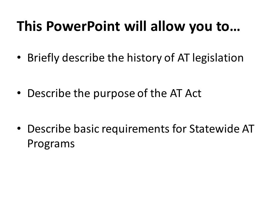 This PowerPoint will allow you to… Briefly describe the history of AT legislation Describe the purpose of the AT Act Describe basic requirements for Statewide AT Programs