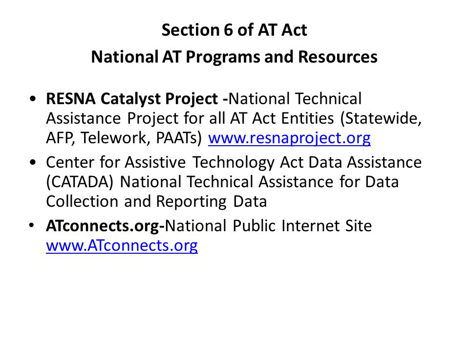 Section 6 of AT Act National AT Programs and Resources RESNA Catalyst Project -National Technical Assistance Project for all AT Act Entities (Statewide, AFP, Telework, PAATs)   Center for Assistive Technology Act Data Assistance (CATADA) National Technical Assistance for Data Collection and Reporting Data ATconnects.org-National Public Internet Site