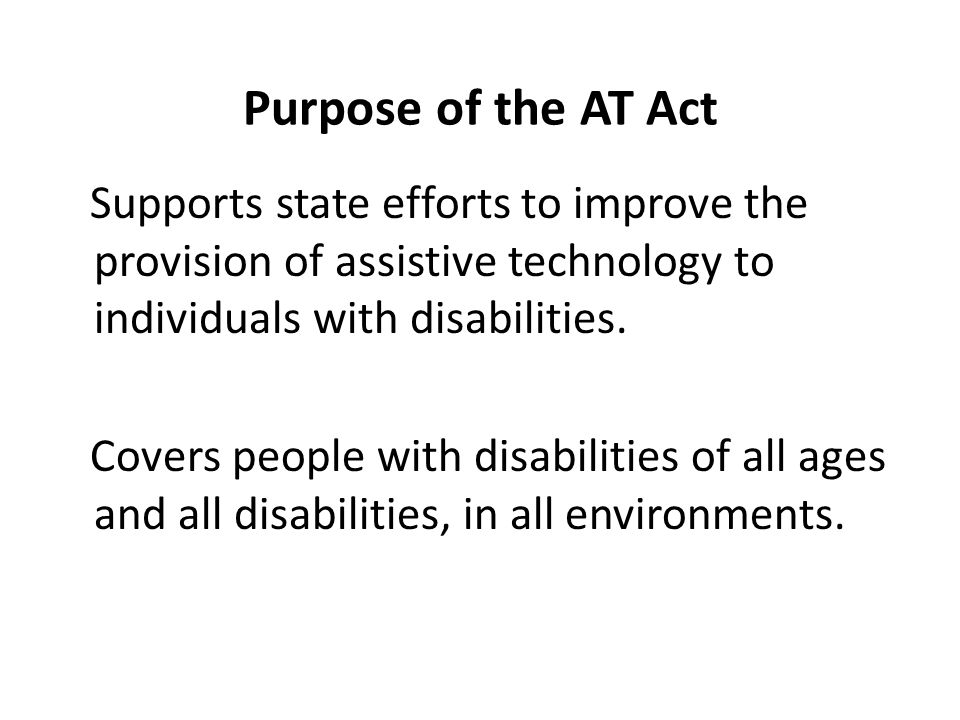 Purpose of the AT Act Supports state efforts to improve the provision of assistive technology to individuals with disabilities.