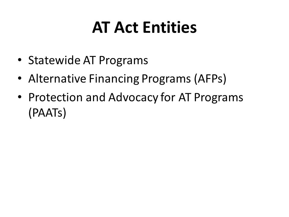 AT Act Entities Statewide AT Programs Alternative Financing Programs (AFPs) Protection and Advocacy for AT Programs (PAATs)