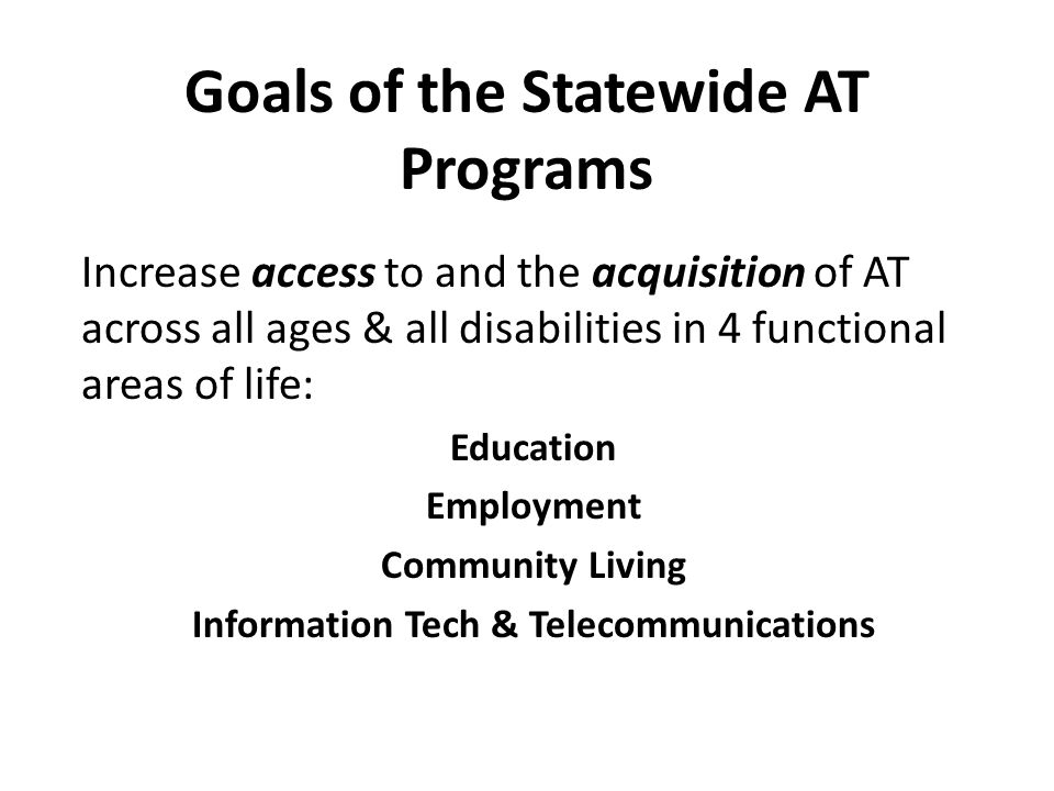 Goals of the Statewide AT Programs Increase access to and the acquisition of AT across all ages & all disabilities in 4 functional areas of life: Education Employment Community Living Information Tech & Telecommunications