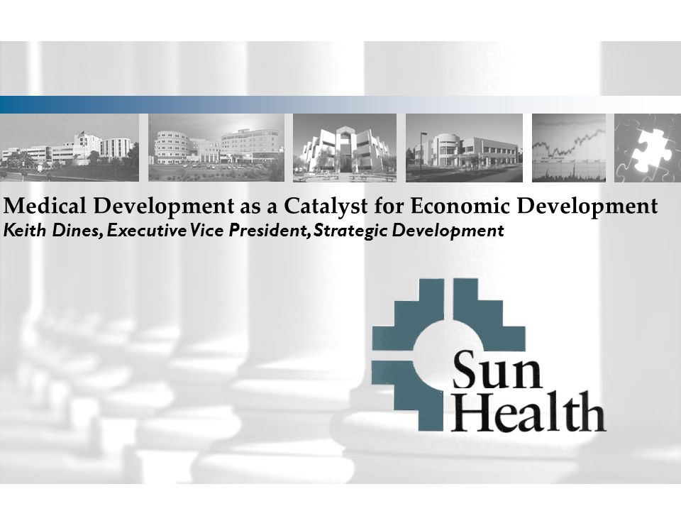 Medical Development as a Catalyst for Economic Development Keith Dines, Executive Vice President, Strategic Development