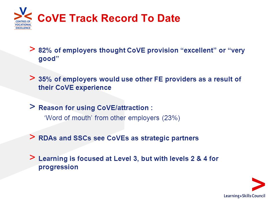 CoVE Track Record To Date > 82% of employers thought CoVE provision excellent or very good > 35% of employers would use other FE providers as a result of their CoVE experience > Reason for using CoVE/attraction : 'Word of mouth' from other employers (23%) > RDAs and SSCs see CoVEs as strategic partners > Learning is focused at Level 3, but with levels 2 & 4 for progression