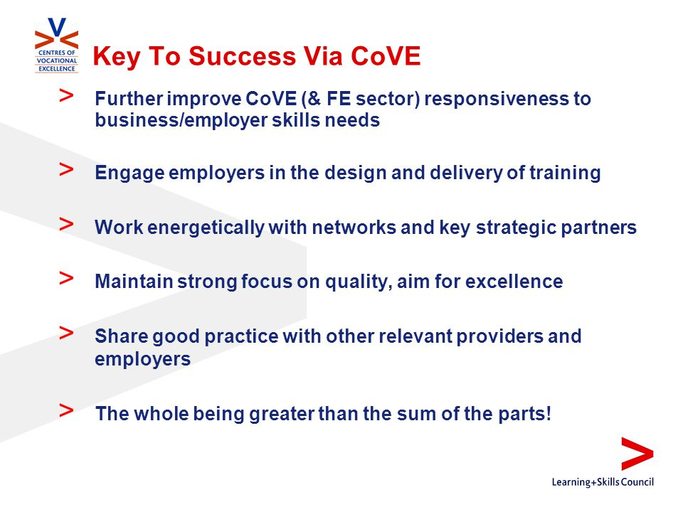 Key To Success Via CoVE > Further improve CoVE (& FE sector) responsiveness to business/employer skills needs > Engage employers in the design and delivery of training > Work energetically with networks and key strategic partners > Maintain strong focus on quality, aim for excellence > Share good practice with other relevant providers and employers > The whole being greater than the sum of the parts!