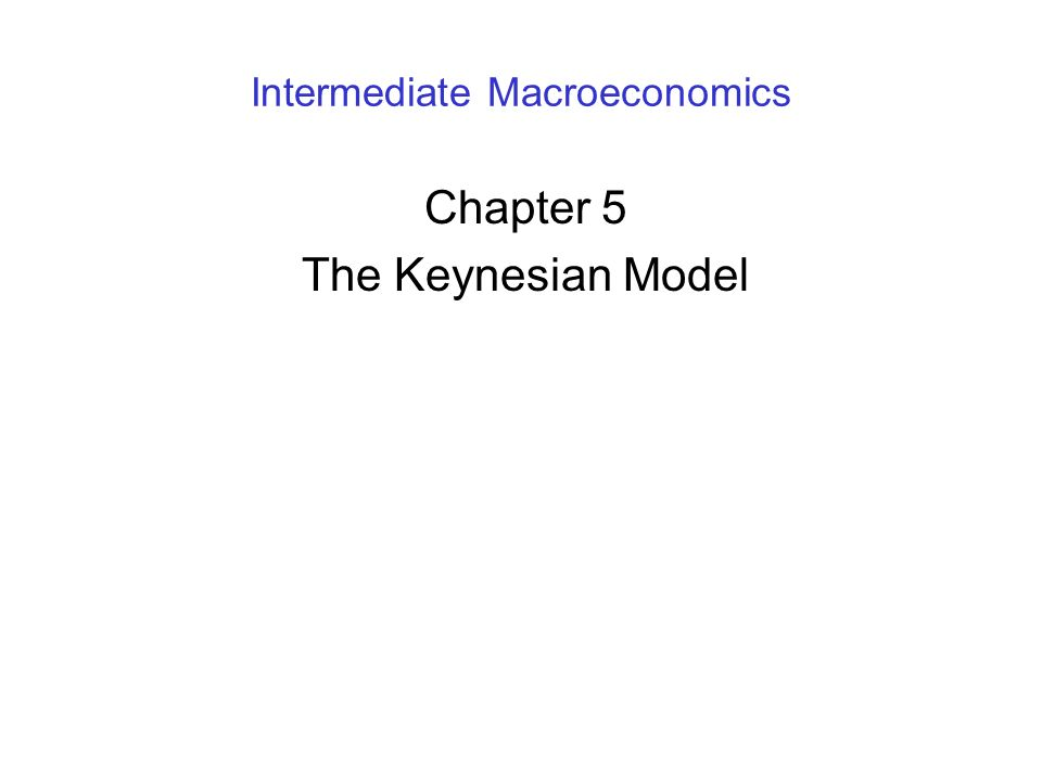 Intermediate Macroeconomics Chapter 5 The Keynesian Model