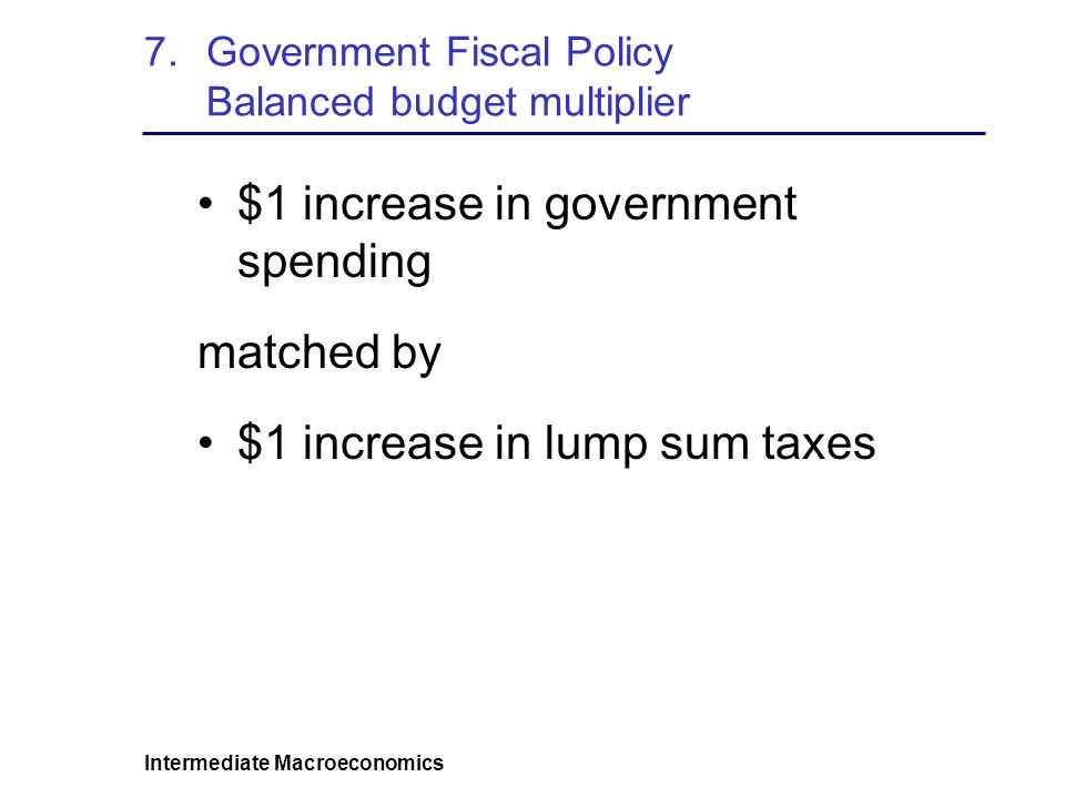 Intermediate Macroeconomics 7.Government Fiscal Policy Balanced budget multiplier $1 increase in government spending matched by $1 increase in lump sum taxes
