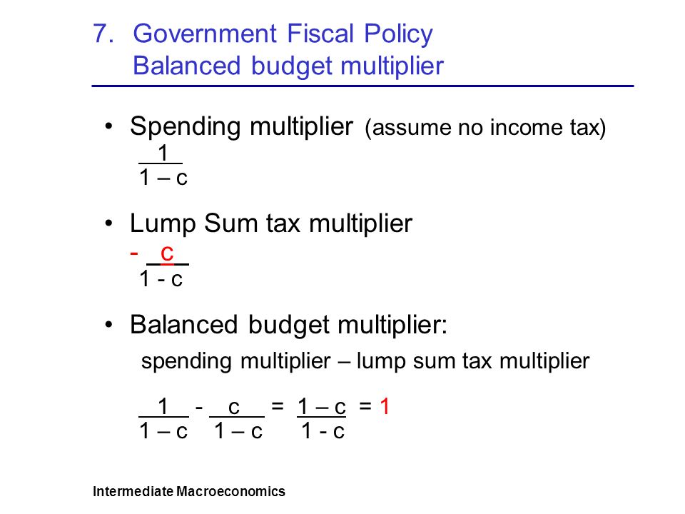 Intermediate Macroeconomics 7.Government Fiscal Policy Balanced budget multiplier Spending multiplier (assume no income tax) 1 1 – c Lump Sum tax multiplier - c 1 - c Balanced budget multiplier: spending multiplier – lump sum tax multiplier 1 - c = 1 – c = 1 1 – c 1 – c 1 - c