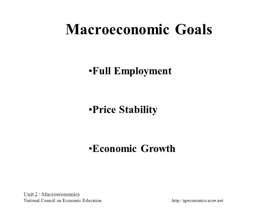 Unit 2 : Macroeconomics National Council on Economic Education Macroeconomic Goals Full Employment Price Stability Economic Growth