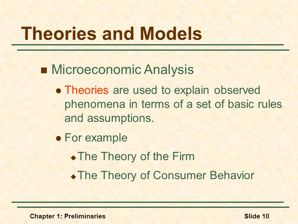 Chapter 1: PreliminariesSlide 10 Theories and Models Microeconomic Analysis Theories are used to explain observed phenomena in terms of a set of basic rules and assumptions.