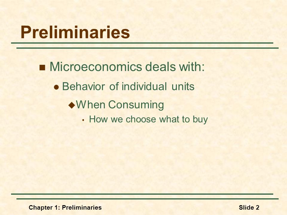 Chapter 1: PreliminariesSlide 2 Preliminaries Microeconomics deals with: Behavior of individual units  When Consuming How we choose what to buy
