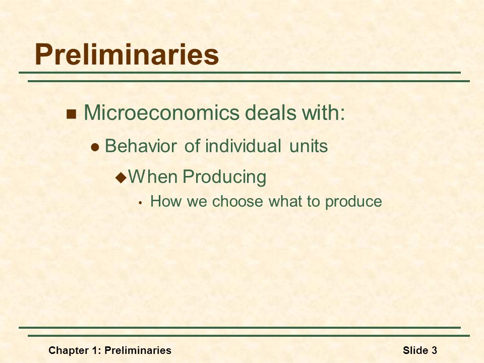 Chapter 1: PreliminariesSlide 3 Preliminaries Microeconomics deals with: Behavior of individual units  When Producing How we choose what to produce