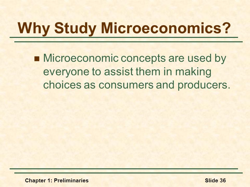 Chapter 1: PreliminariesSlide 36 Why Study Microeconomics.