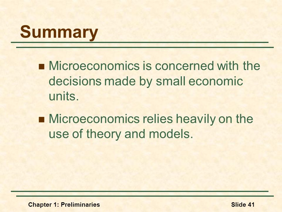 Chapter 1: PreliminariesSlide 41 Summary Microeconomics is concerned with the decisions made by small economic units.