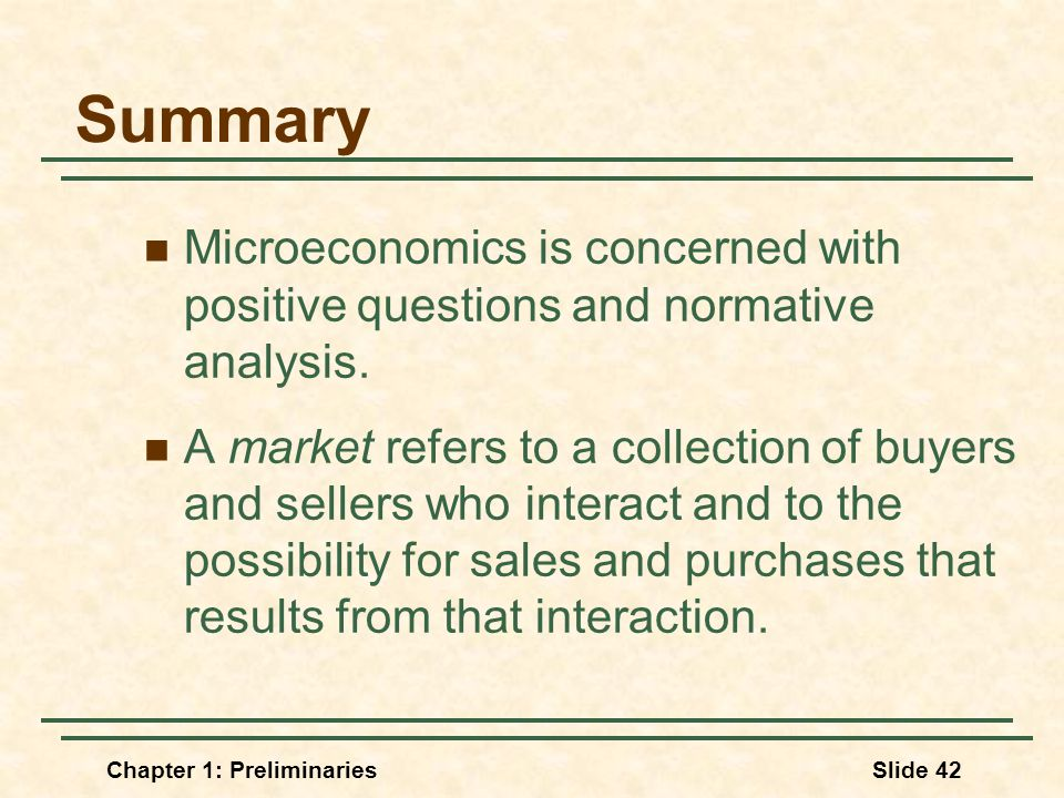 Chapter 1: PreliminariesSlide 42 Summary Microeconomics is concerned with positive questions and normative analysis.