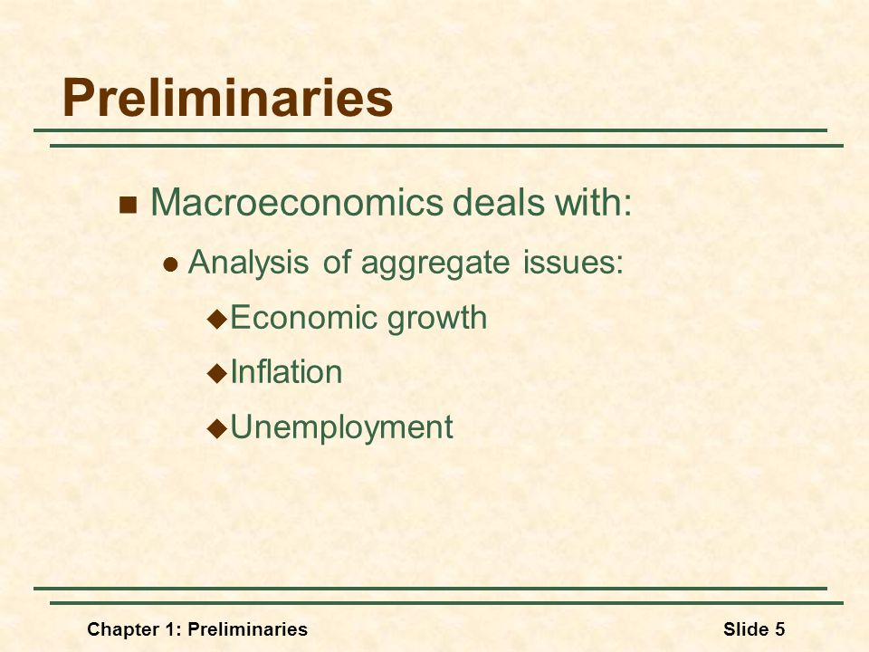 Chapter 1: PreliminariesSlide 5 Preliminaries Macroeconomics deals with: Analysis of aggregate issues:  Economic growth  Inflation  Unemployment