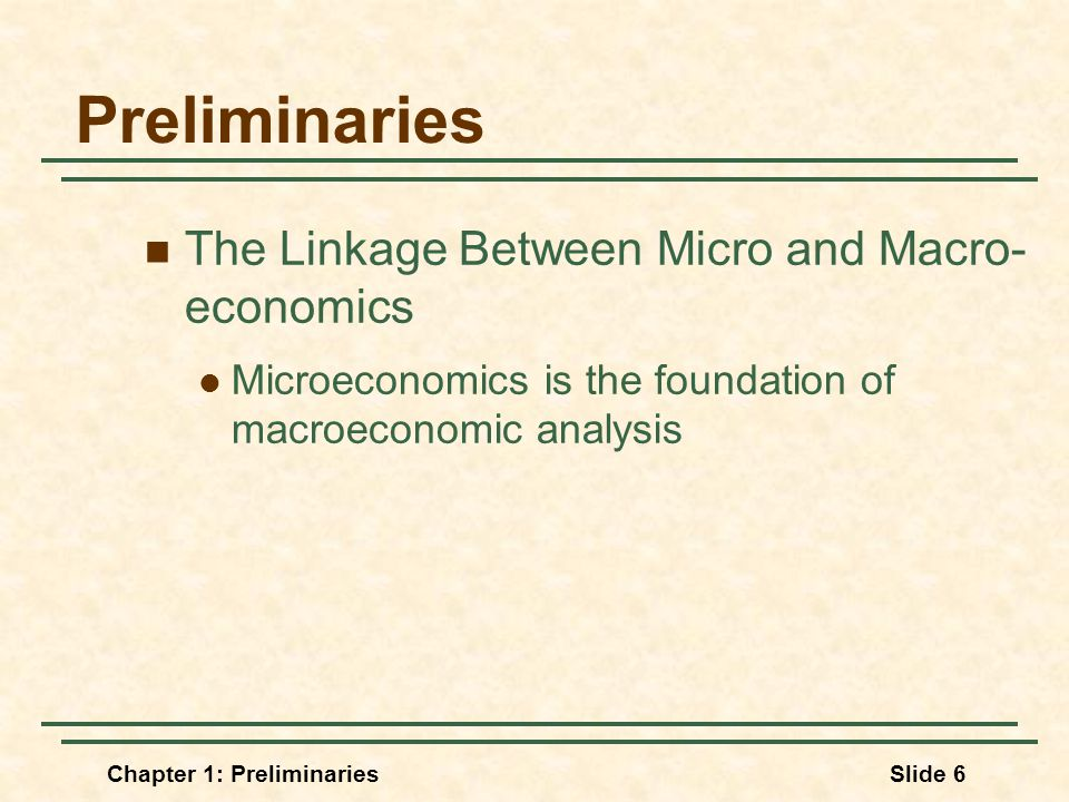 Chapter 1: PreliminariesSlide 6 Preliminaries The Linkage Between Micro and Macro- economics Microeconomics is the foundation of macroeconomic analysis