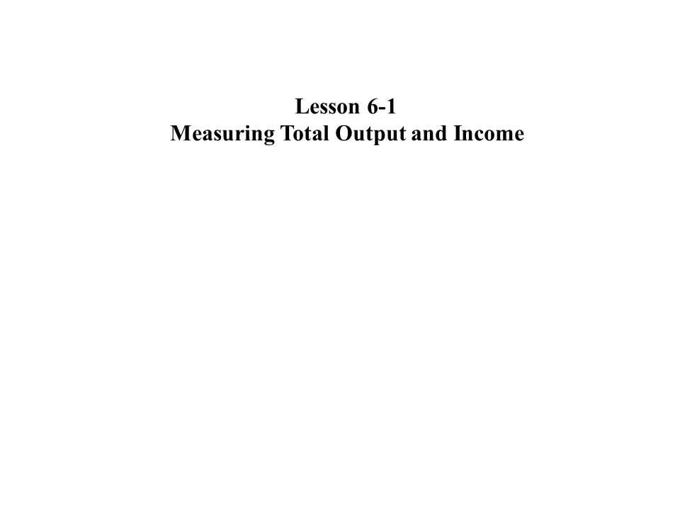 Lesson 6-1 Measuring Total Output and Income