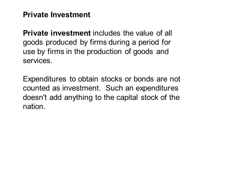 Private Investment Private investment includes the value of all goods produced by firms during a period for use by firms in the production of goods and services.