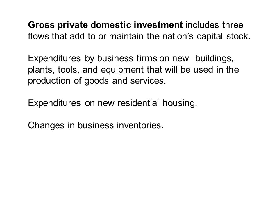 Gross private domestic investment includes three flows that add to or maintain the nation's capital stock.