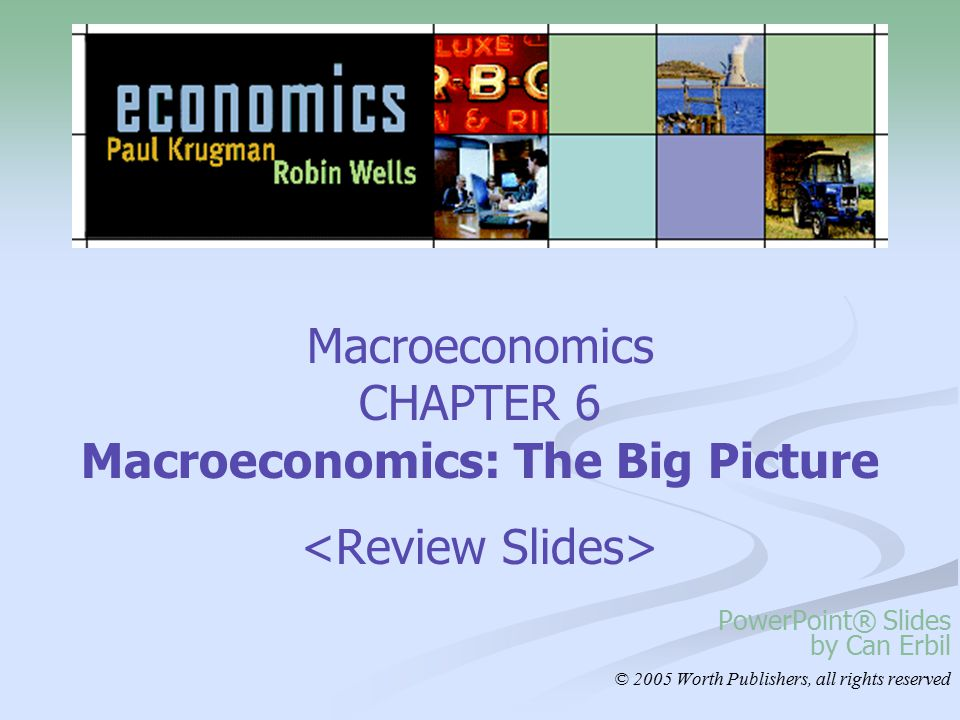 Macroeconomics CHAPTER 6 Macroeconomics: The Big Picture PowerPoint® Slides by Can Erbil © 2005 Worth Publishers, all rights reserved
