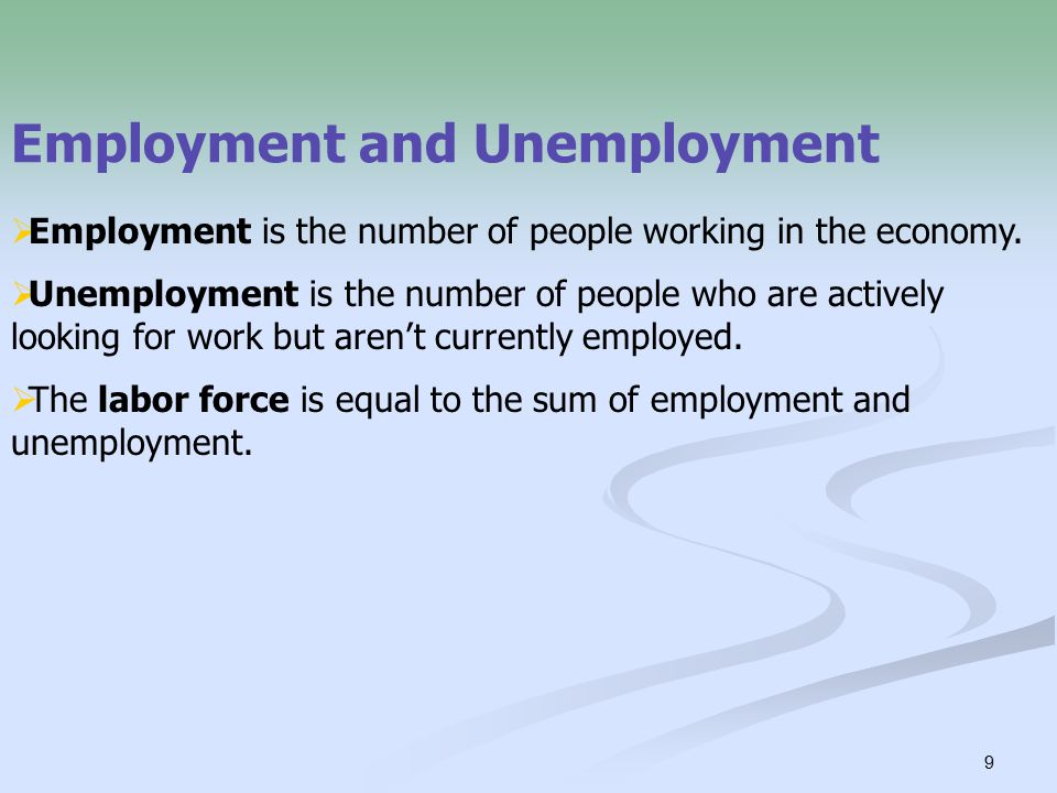 9 Employment and Unemployment  Employment is the number of people working in the economy.