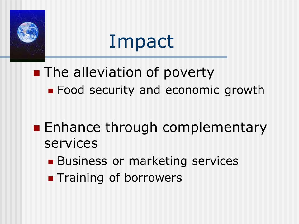 Impact The alleviation of poverty Food security and economic growth Enhance through complementary services Business or marketing services Training of borrowers