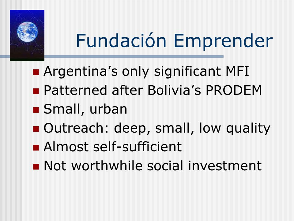 Fundación Emprender Argentina's only significant MFI Patterned after Bolivia's PRODEM Small, urban Outreach: deep, small, low quality Almost self-sufficient Not worthwhile social investment