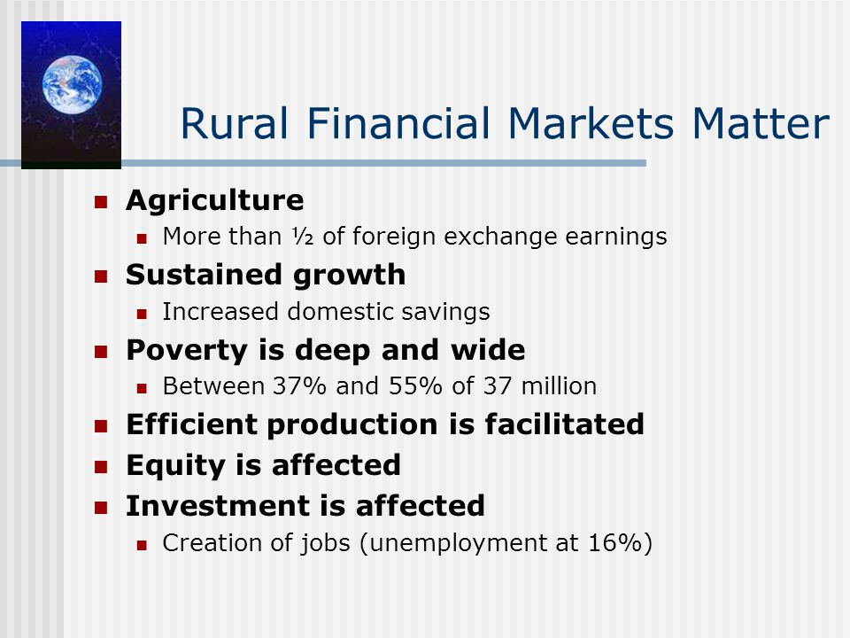 Rural Financial Markets Matter Agriculture More than ½ of foreign exchange earnings Sustained growth Increased domestic savings Poverty is deep and wide Between 37% and 55% of 37 million Efficient production is facilitated Equity is affected Investment is affected Creation of jobs (unemployment at 16%)